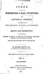An Index to All the Repeated Cases, Statutes and General Orders, in Or Relating to the Principles, Pleading, and Practice of Equity and Bankruptcy in the Several Courts of Equity in England and Ireland, the Privy Council, and the House of Lords, from the Earliest Period Down to 1831: Volume 1