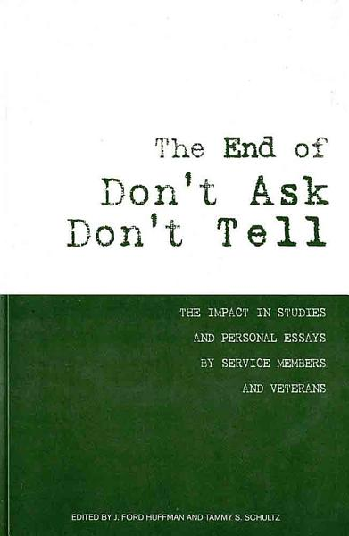 The End of Don t Ask  Don t Tell  The Impact in Studies and Personal Essays by Service Members and Veterans PDF