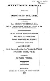 Seventy-five Sermons on Various Important Subjects: In this Complete Collection is Included the Eighteen Sermons Taken in Short Hand by Mr. Gurney. And to which is Now Added, a Sermon of the Character, Preaching, &c. of the Rev. Mr. Whitefield, Volume 1