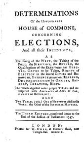 Determinations of the Honourable House of Commons concerning Elections and all their incidents ... The third edition, continued down to the end of ... 1747