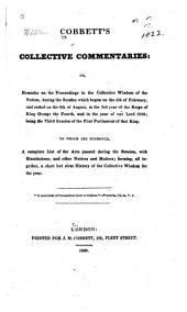 Cobbett's Collective Commentaries: Or, Remarks on the Proceedings in the Collective Wisdom of the Nation: During the Session which Began on the 5th of February, and Ended on the 6th of August in the 3d Year of the Reign of King George the Fourth, and the Year of Our Lord 1822 ... To which are Subjoined, a Complete List of the Acts Passed During the Session, with Elucidations ...