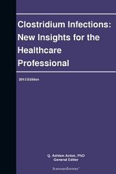 Clostridium Infections: New Insights for the Healthcare Professional: 2013 Edition