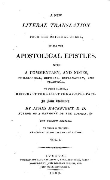 A New Literal Translation from the Original Greek, of All the Apostolical Epistles. With a Commentary, and Notes ... To which is Added, a History of the Life of the Apostle Paul ... By James Macknight ... The Fourth Edition. To which is Prefixed, an Account of the Life of the Author
