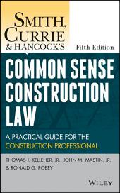 Smith, Currie and Hancock's Common Sense Construction Law: A Practical Guide for the Construction Professional, Edition 5