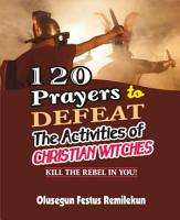 120 PRAYERS TO DEFEAT THE ACTIVITIES OF CHRISTIAN WITCHES PDF
