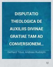 Disputatio theologica De auxiliis divinae gratiae tam ad conversionem quam perseverantiam in fide et sanctitate necessariis