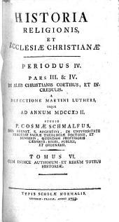 Historia religionis et Ecclesiae Christianae: De allis chrisianis coetibus, et incredulis. A Martini Lutheri, usque ad Annum MDCCXCII.