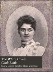 The White House Cook Book: Cooking, Toilet and Household Recipes, Menus, Dinner-giving, Table Etiquette, Care of the Sick, Health Suggestions, Facts Worth Knowing, Etc., Etc., the Whole Comprising a Comprehensive Cyclopedia of Information for the Home