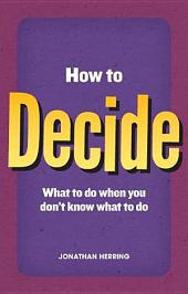 How to Decide: what to do when you don't know what to do