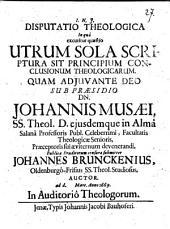 Disputatio Theologica In qua excutitur quaestio: Utrum Sola Scriptura Sit Principium Conclusionum Theologicarum