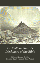 Dr. William Smith's Dictionary of the Bible: Comprising Its Antiquities, Biography, Geography, and Natural History, Volume 1