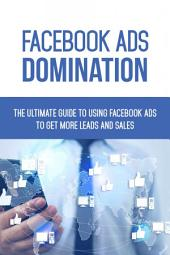 Facebook Ads Domination: The Ultimate Guide To Using Facebook Ads To Get More Leads And Sales
