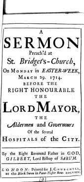 A Sermon Preach'd at St. Bridget's-church: On Monday in Easter-week, March 29. 1714. Before the Right Honourable the Lord Mayor, ... By ... Gilbert, Lord Bishop of Sarum