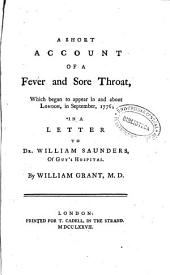 A Short Account of a Fever and Sore Throat: Which Began to Appear in and about London, in September, 1776 : in a Letter to Dr. William Saunders