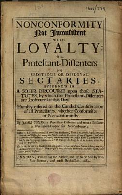 Nonconformity not inconsistent with loyalty: or Protestant-dissenters no seditious or disloyal sectaries, etc