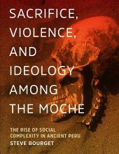 Sacrifice, Violence, and Ideology Among the Moche: The Rise of Social Complexity in Ancient Peru