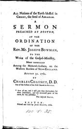 All Nations of the Earth Blessed in Christ, the Seed of Abraham: A Sermon Preached at Boston, at the Ordination of the Rev. Mr. Joseph Bowman, to the Work of the Gospel-ministry, More Especially Among the Mohawk-Indians, on the Western Borders of New-England. August 31. 1762. By Charles Chauncy, D.D. One of the Pastors of the First Church in Boston. [Three Lines of Scripture Text].