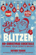 Download Let s Get Blitzen  60  Christmas Cocktails to Make Your Spirits Bright Book