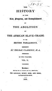 The History of the Rise, Progress, & Accomplishment of the Abolition of the African Slave-trade, by the British Parliament: Volume 2