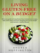 "Living Gluten-free on a Budget: ""All-in-one guide to living Gluten-free; includes basic recipes, daily action plans and smart shopping lists to lose weight and maintain a healthy lifestyle """