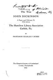 The True John Dickinson: A Paper Read February 23, 1912, Before the Hamilton Library Association, Carlisle, Pa