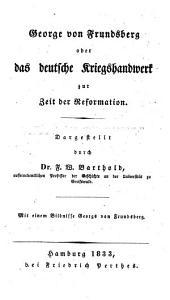 George von Frundsberg, oder das deutsche Kriegshandwerk zur Zeit der Reformation ... Mit einem Bildnisse Georgs von Frundsberg