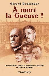 À mort la Gueuse !: Comment Pétain liquida la république à Bordeaux 15,16 et 17 juin 1940
