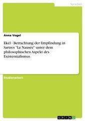 """Ekel - Betrachtung der Empfindung in Sartres """"La Nausée"""" unter dem philosophischen Aspekt des Existentialismus"""