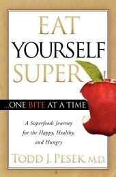 Eat Yourself Super One Bite at a Time: A Superfoods Journey for the Happy, Healthy, and Hungry