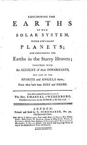 Concerning the Earths in our Solar System, which are called Planets; and concerning the Earths in the Starry Heaven; together with an account of their inhabitants, and also of the spirits and angels there; from what hath been seen and heard. Now first translated from the Latin [by John Clowes].