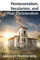 Pentecostalism  Secularism  and Post Christendom PDF