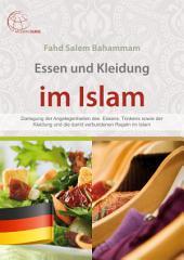 Essen und Kleidung im Islam: Darlegung der Angelegenheiten des Essens, Trinkens sowie der Kleidung und die damit verbundenen Regeln im Islam
