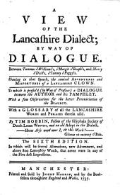 A View of the Lancashire Dialect; by way of dialogue ... With a glossary of all the Lancashire words and phrases therein used ... The fourth edition ... with an addition of above five hundred Lancashire words, etc