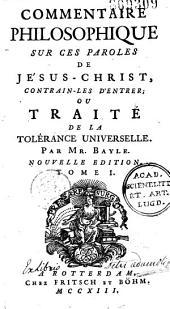 """Commentaire philosophique sur ces paroles de Jésus-Christ : """"Contrain-les d'entrer"""" ou Traité de la tolérance universelle, par M. Bayle: Volume1"""