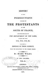 History of the Persecutions Endured by the Protestants of the South of France: And More Especially of the Department of the Gard, During the Years 1814, 1815, 1816, &c. : Including a Defence of Their Conduct, from the Revolution to the Present Period, Volume 2