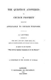 "The Question Answered: Or, Church Property Exclusively Applicable to Church Purposes. A Letter ... to ... J. G. ... in Reply to His Inquiry, ""What Will the Capitular Commission Do for the Diocese?"" By a Clergyman of the Diocese of Durham"