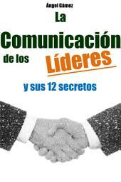 La Comunicación de los Líderes: y sus 12 Secretos