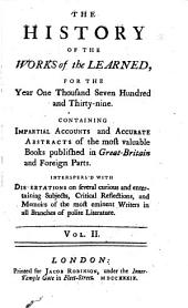 The History of the Works of the Learned ...: Containing Impartial Accounts and Accurate Abstracts of the Most Valuable Books Published in Great-Britain and Foreign Parts. Interspers'd with Dissertations on Several Curious and Intertaining Subjects, Critical Reflections, and Memoirs of the Most Eminent Writers in All Branches of Polite Literature. Jan. 1737-Dec. 1743, Volume 2