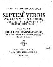 Disp. theol. de septem verbis novissimis in cruce Domini ac Servatoris Nostri Jesu Christi