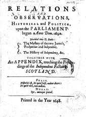 Relations and Observations: Historical and Politick, Upon the Parliament Begun Anno Dom. 1640. Divided Into Two Books: I. The Mystery of the Two Juntoes, Presbyterian and Independent. II. The History of Independency, &c. Together with an Appendix, Touching the Proceedings of the Independent Faction of Scotland