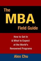 The MBA Field Guide  How to Get In   What to Expect at the World s Renowned Programs PDF