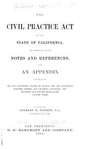 The Civil Practice Act of the State of California: As Amended, with Notes and References, and an Appendix Containing the Act Concerning Courts of Justice, the Act Concerning Forcible Entries and Unlawful Detainers, the Insolvent Act, and the Rules of the Supreme Court