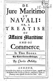 De Jure Maritimo Et Navali Or a Treatise of Affaires Maritime and of Commerce: In Three Books