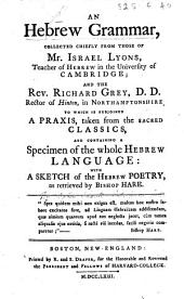 An Hebrew Grammar, collected chiefly from those of Mr. J. Lyons, ... and R. Grey ... To which is subjoined a praxis taken from the sacred classics, and containing a specimen of the whole Hebrew language; with a sketch of the Hebrew poetry, as retrieved by Bishop Hare. [By S. Sewall.]