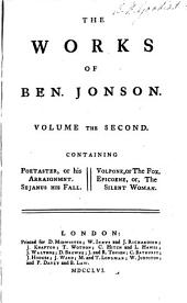 The Works of Ben. Jonson: Poetaster; or, His arraignm[e]nt. Sejanus his fall. Volpone; or, The fox. Epicoene; or, The silent woman