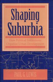 Shaping Suburbia: How Political Institutions Organize Urban Development