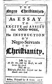 The Negro Christianized: an Essay to Excite and Assist ... the Instruction of Negro Servants in Christianity. [By Cotton Mather.]