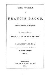 The Works of Francis Bacon, Lord Chancellor of England: With a Life of the Author, Volume 1