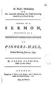 St. Paul's Orthodoxy. Or the Universal Advantage that Gospel Preaching Would be of to Civil Society. Shewn in a Sermon, Delivered to a Protestant-dissenting-church at Pinner's-Hall, Sunday-morning June 24. 1759. By Caleb Fleming. ...