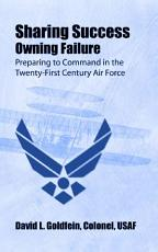 Sharing success  owning failure   preparing to command in the twenty first century Air Force PDF